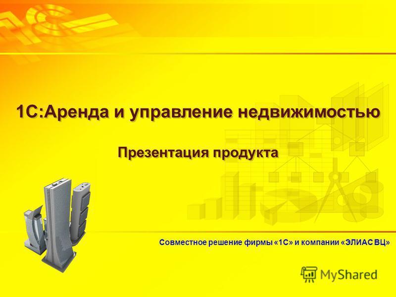 Совместное решение фирмы «1С» и компании «ЭЛИАС ВЦ» 1С:Аренда и управление недвижимостью Презентация продукта