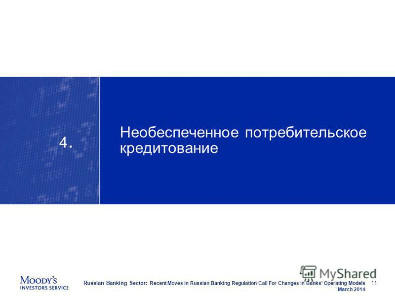 Russian Banking Sector: Recent Moves in Russian Banking Regulation Call For Changes in Banks Operating Models March 2014 Необеспеченное потребительское кредитование 11 4.4.