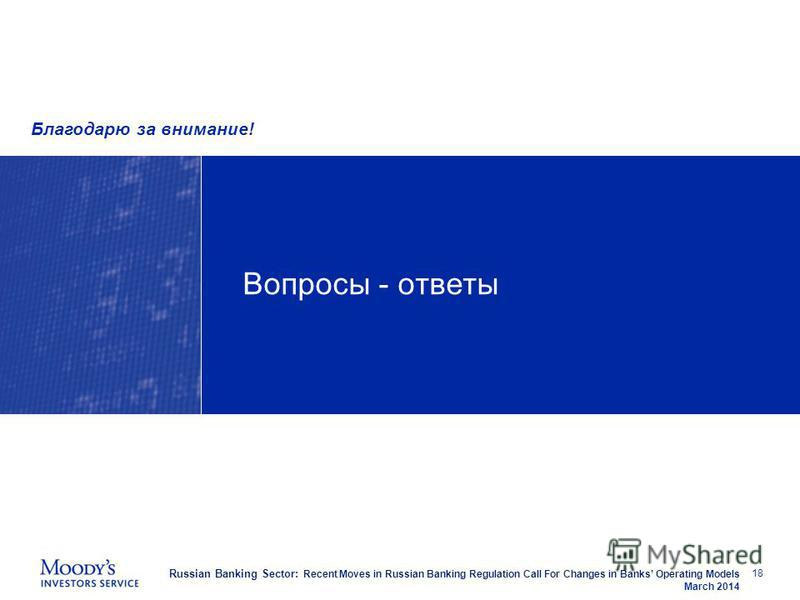 Russian Banking Sector: Recent Moves in Russian Banking Regulation Call For Changes in Banks Operating Models March 2014 Вопросы - ответы 18 Благодарю за внимание!