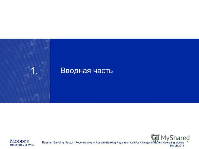 Russian Banking Sector: Recent Moves in Russian Banking Regulation Call For Changes in Banks Operating Models March 2014 Вводная часть 3 1.