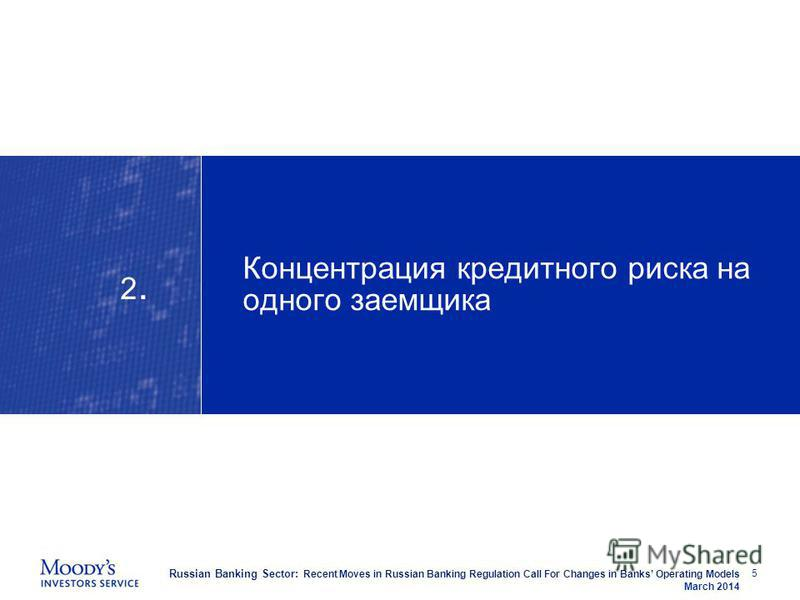 Russian Banking Sector: Recent Moves in Russian Banking Regulation Call For Changes in Banks Operating Models March 2014 Концентрация кредитного риска на одного заемщика 5 2.2.