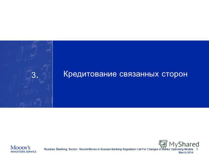 Russian Banking Sector: Recent Moves in Russian Banking Regulation Call For Changes in Banks Operating Models March 2014 Кредитование связанных сторон 8 3.3.