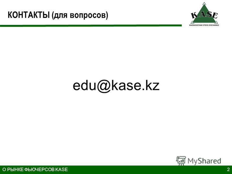 КОНТАКТЫ (для вопросов) 2 edu@kase.kz О РЫНКЕ ФЬЮЧЕРСОВ KASE