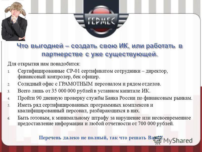 Для открытия нам понадобится : 1. Сертифицированные СР -01 сертификатом сотрудники – директор, финансовый контролер, бек офицер. 2. Солидный офис с ГРАМОТНЫМ персоналом и рядом отделов. 3. Всего лишь от 35 000 000 рублей в уставном капитале ИК. 4. Пр
