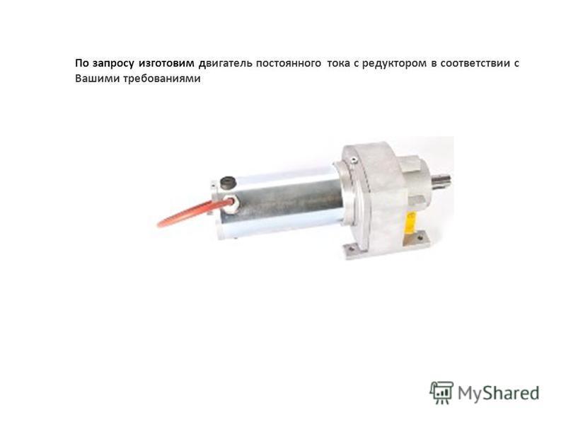 По запросу изготовим двигатель постоянного тока с редуктором в соответствии с Вашими требованиями