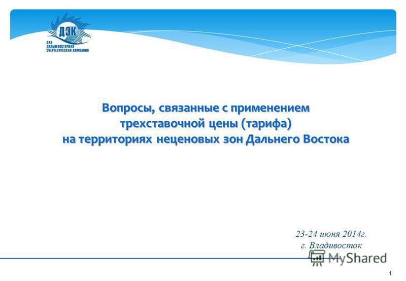 1 Вопросы, связанные с применением трехставочной цены (тарифа) на территориях неценовых зон Дальнего Востока 23-24 июня 2014 г. г. Владивосток
