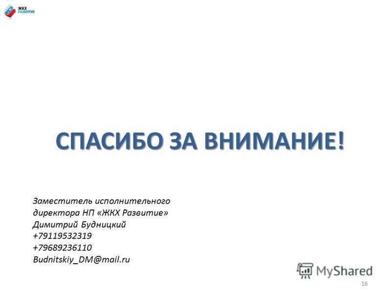 16 СПАСИБО ЗА ВНИМАНИЕ! Заместитель исполнительного директора НП «ЖКХ Развитие» Димитрий Будницкий +79119532319 +79689236110 Budnitskiy_DM@mail.ru