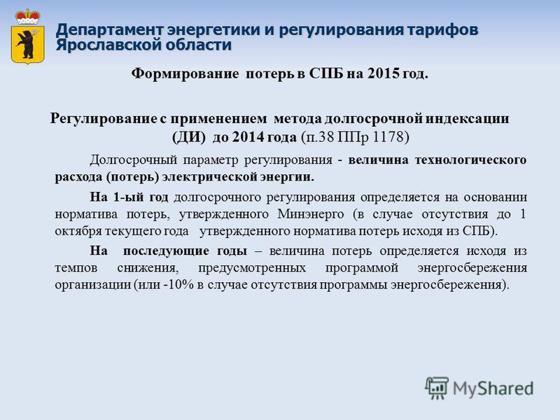 Департамент энергетики и регулирования тарифов Ярославской области Формирование потерь в СПБ на 2015 год. Регулирование с применением метода долгосрочной индексации (ДИ) до 2014 года (п.38 ППр 1178) Долгосрочный параметр регулирования - величина техн