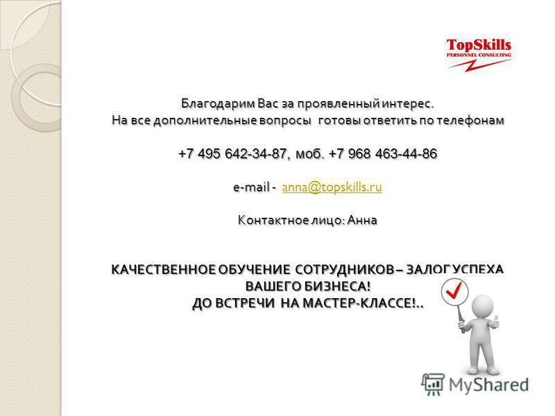 Благодарим Вас за проявленный интерес. На все дополнительные вопросы готовы ответить по телефонам На все дополнительные вопросы готовы ответить по телефонам +7 495 642-34-87, моб. +7 968 463-44-86 e-mail - e-mail - anna@topskills.ruanna@topskills.ru