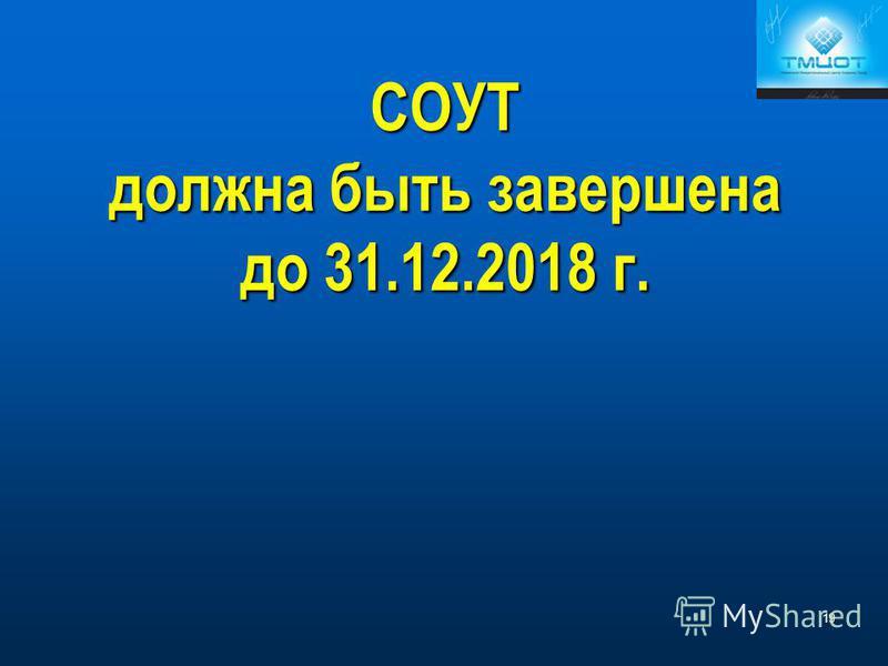 СОУТ должна быть завершена до 31.12.2018 г. 19