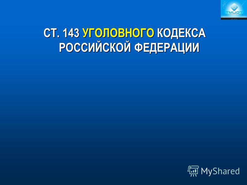 СТ. 143 УГОЛОВНОГО КОДЕКСА РОССИЙСКОЙ ФЕДЕРАЦИИ