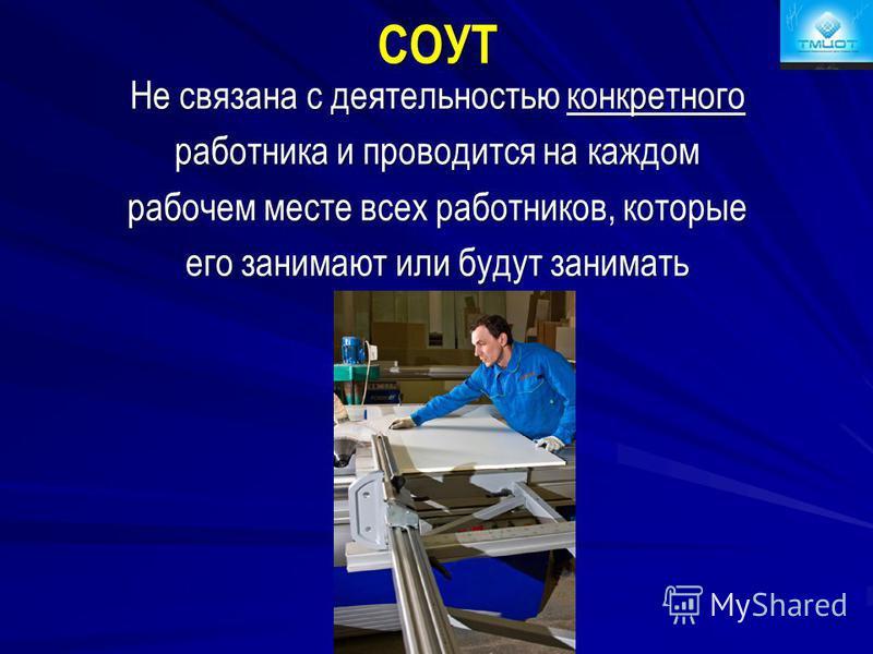 СОУТ Не связана с деятельностью конкретного работника и проводится на каждом рабочем месте всех работников, которые его занимают или будут занимать