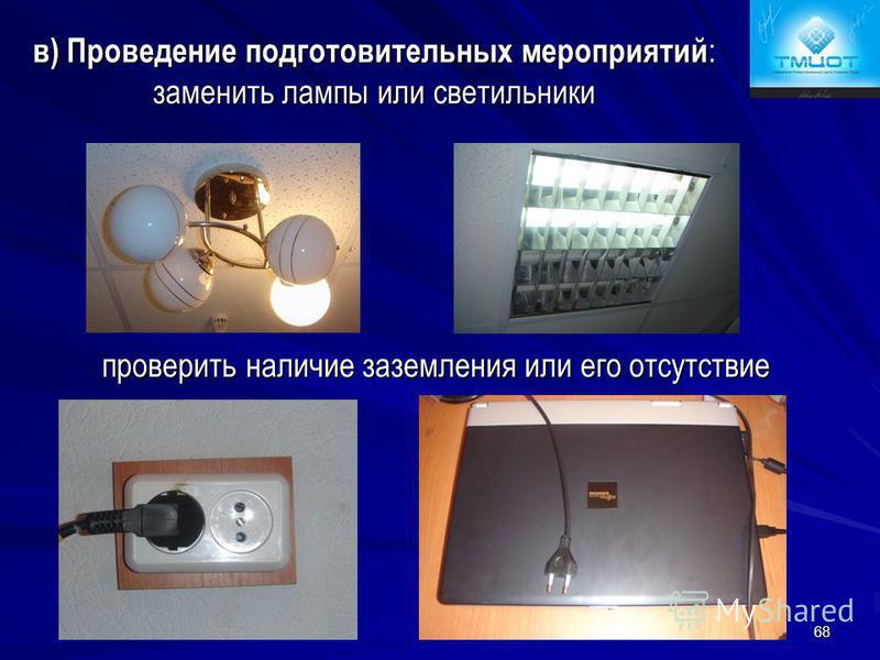 68 в) Проведение подготовительных мероприятий : заменить лампы или светильники проверить наличие заземления или его отсутствие