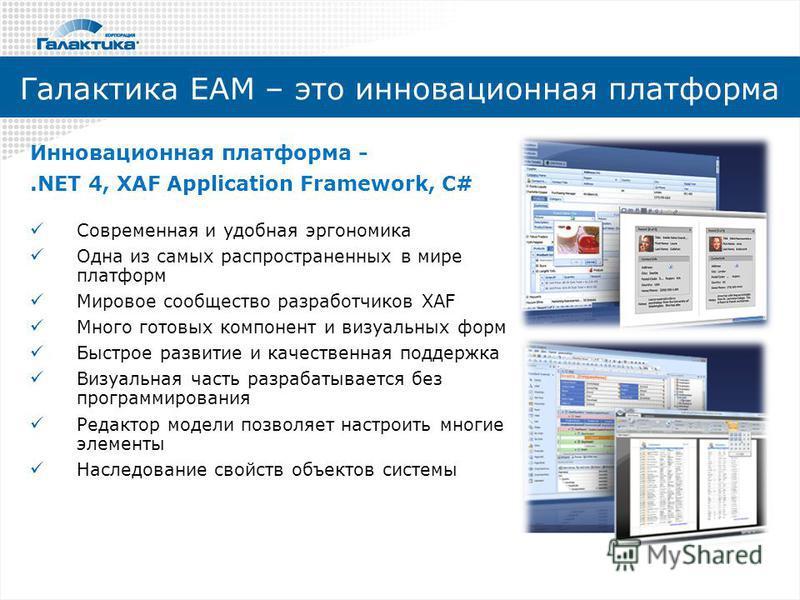 Галактика ЕАМ – это инновационная платформа Инновационная платформа -.NET 4, XAF Application Framework, C# Современная и удобная эргономика Одна из самых распространенных в мире платформ Мировое сообщество разработчиков XAF Много готовых компонент и