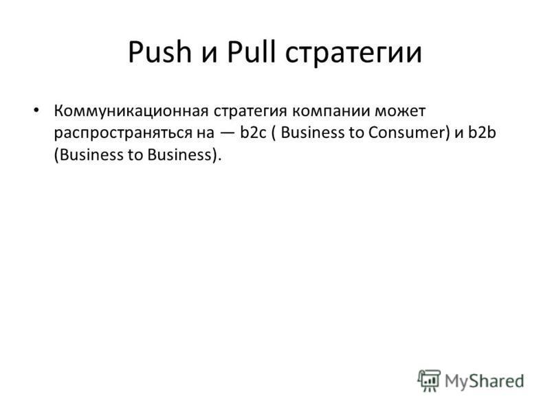 Push и Pull стратегии Коммуникационная стратегия компании может распространяться на b2 с ( Business to Consumer) и b2b (Business to Business).