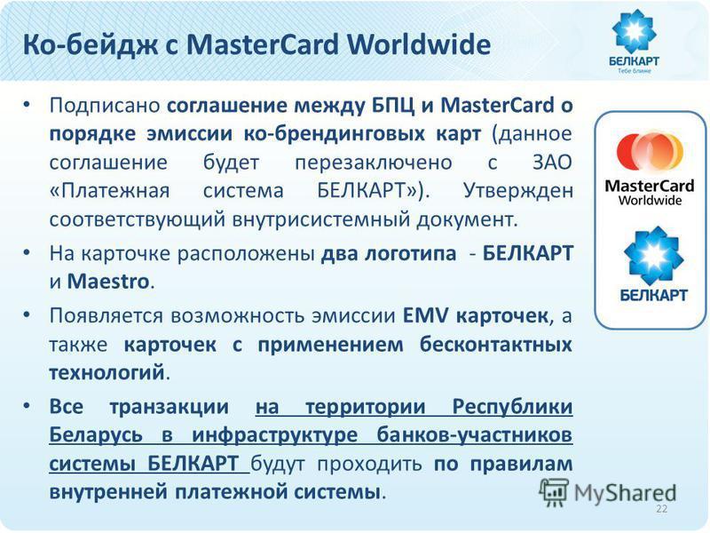 Ко-бейдж с MasterCard Worldwide Подписано соглашение между БПЦ и MasterCard о порядке эмиссии ко-брендинговых карт (данное соглашение будет перезаключено с ЗАО «Платежная система БЕЛКАРТ»). Утвержден соответствующий внутрисистемный документ. На карто