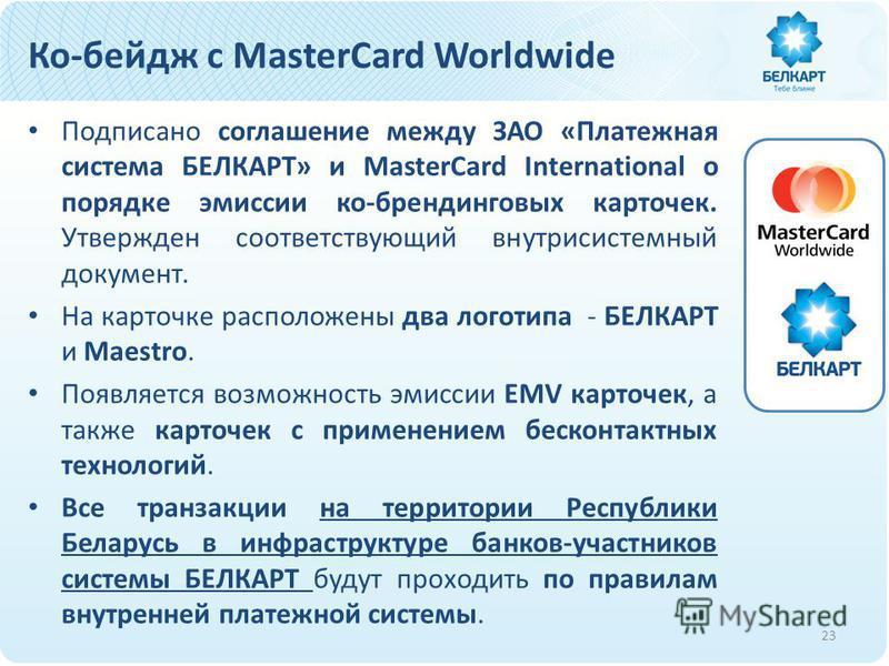 Ко-бейдж с MasterCard Worldwide Подписано соглашение между ЗАО «Платежная система БЕЛКАРТ» и MasterCard International о порядке эмиссии ко-брендинговых карточек. Утвержден соответствующий внутрисистемный документ. На карточке расположены два логотипа