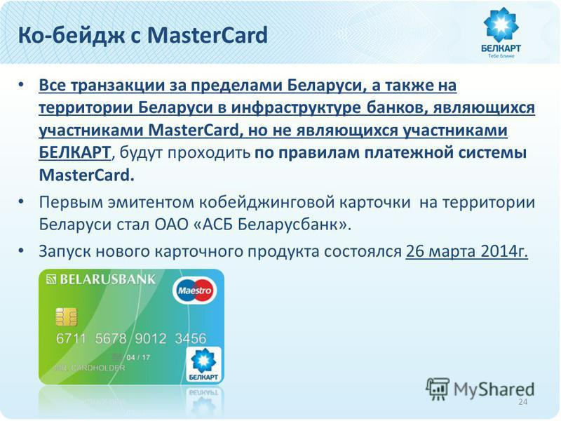 Ко-бейдж с MasterCard Все транзакции за пределами Беларуси, а также на территории Беларуси в инфраструктуре банков, являющихся участниками MasterCard, но не являющихся участниками БЕЛКАРТ, будут проходить по правилам платежной системы MasterCard. Пер
