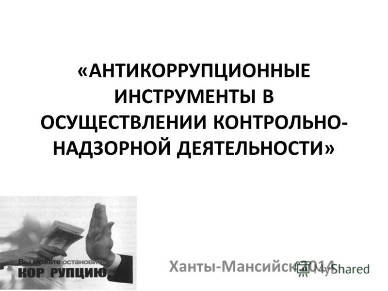 «АНТИКОРРУПЦИОННЫЕ ИНСТРУМЕНТЫ В ОСУЩЕСТВЛЕНИИ КОНТРОЛЬНО- НАДЗОРНОЙ ДЕЯТЕЛЬНОСТИ» Ханты-Мансийск 2014