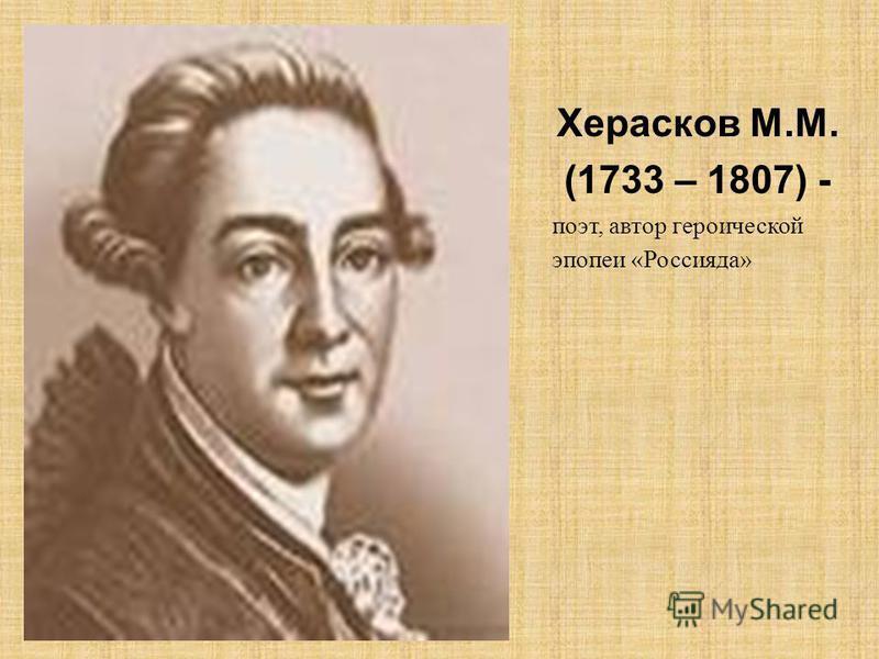 Херасков М.М. (1733 – 1807) - поэт, автор героической эпопеи «Россияда»