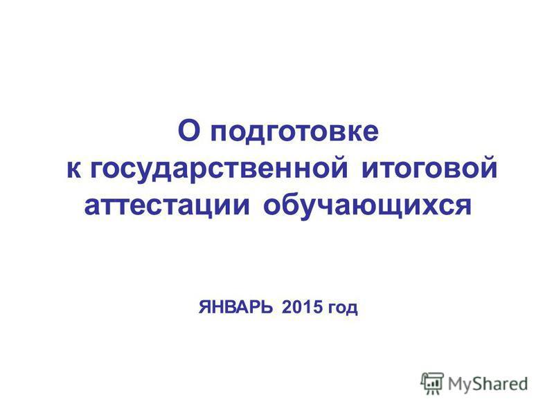 О подготовке к государственной итоговой аттестации обучающихся ЯНВАРЬ 2015 год