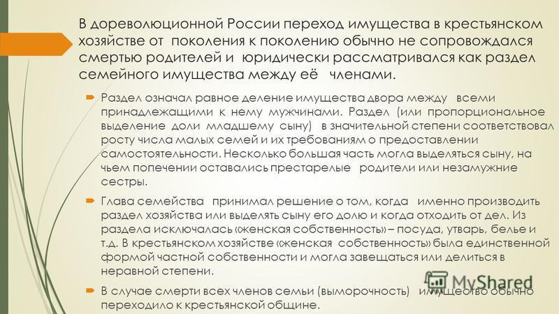 В дореволюционной России переход имущества в крестьянском хозяйстве от поколения к поколению обычно не сопровождался смертью родителей и юридически рассматривался как раздел семейного имущества между её членами. Раздел означал равное деление имуществ