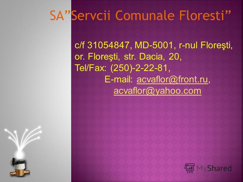 c/f 31054847, MD-5001, r-nul Floreşti, or. Floreşti, str. Dacia, 20, Tel/Fax: (250)-2-22-81, Е-mail: acvaflor@front.ru, acvaflor@yahoo.comacvaflor@front.ru acvaflor@yahoo.com SAServcii Comunale Floresti