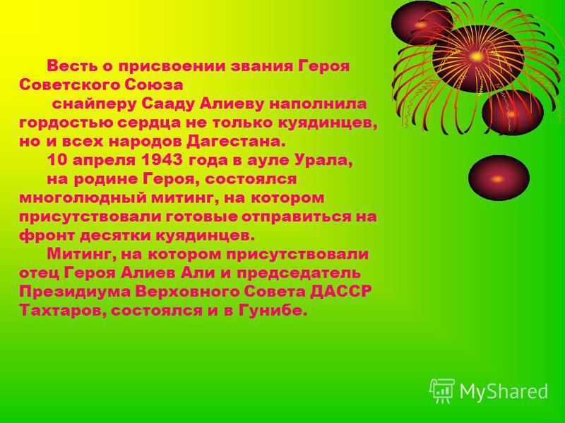 Весть о присвоении звания Героя Советского Союза снайперу Сааду Алиеву наполнила гордостью сердца не только куединцев, но и всех народов Дагестна. 10 апреля 1943 года в ауле Урала, на родине Героя, состоялся многолюдный митинг, на котором присутствов