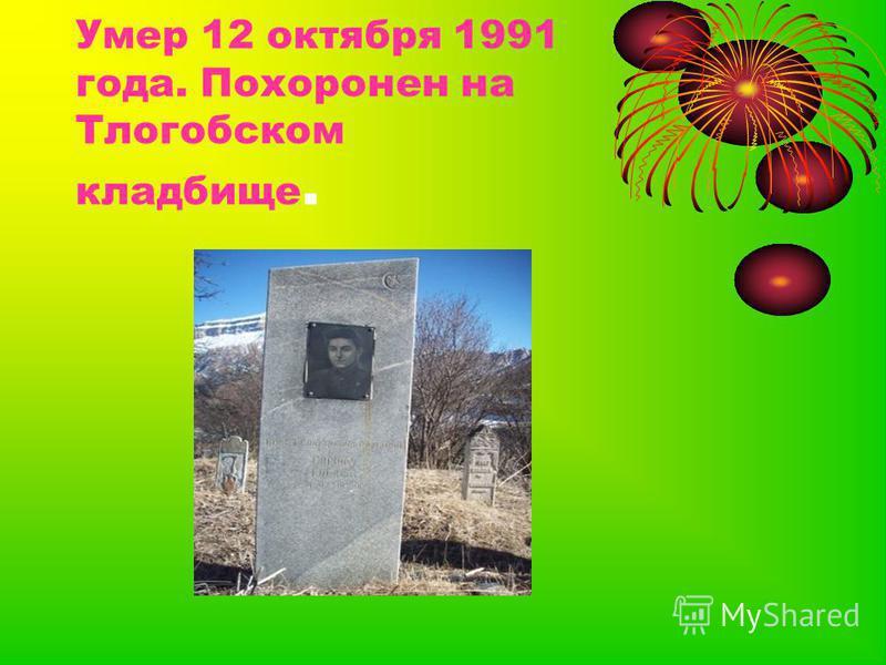 Умер 12 октября 1991 года. Похоронен на Тлогобском кладбище.