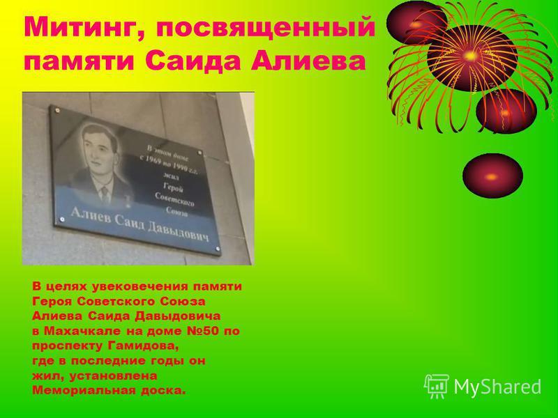 Митинг, посвященный памяти Саида Алиева В целях увековечения памяти Героя Советского Союза Алиева Саида Давыдовича в Махачкале на доме 50 по проспекту Гамидова, где в последние годы он жил, установлена Мемориальная доска.