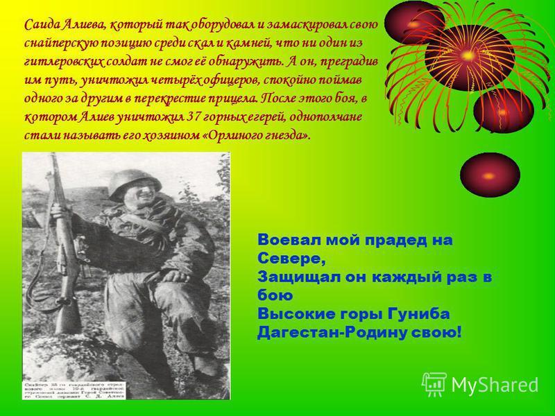 Саида Алиева, который так оборудовал и замаскировал свою снайперскую позицию среди скал и камней, что ни один из гитлеровских солдат не смог её обнаружить. А он, преградив им путь, уничтожил четырёх офицеров, спокойно поймав одного за другим в перекр