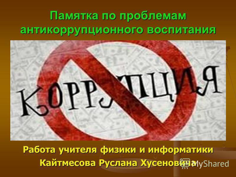 Памятка по проблемам антикоррупционного воспитания Работа учителя физики и информатики Кайтмесова Руслана Хусеновича