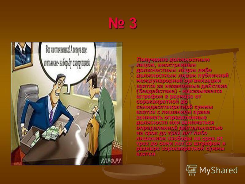 3 Получение должностным лицом, иностранным должностным лицом либо должностным лицом публичной международной организации взятки за незаконные действия (бездействие) - наказывается штрафом в размере от сорокакратной до семидесятикратной суммы взятки с