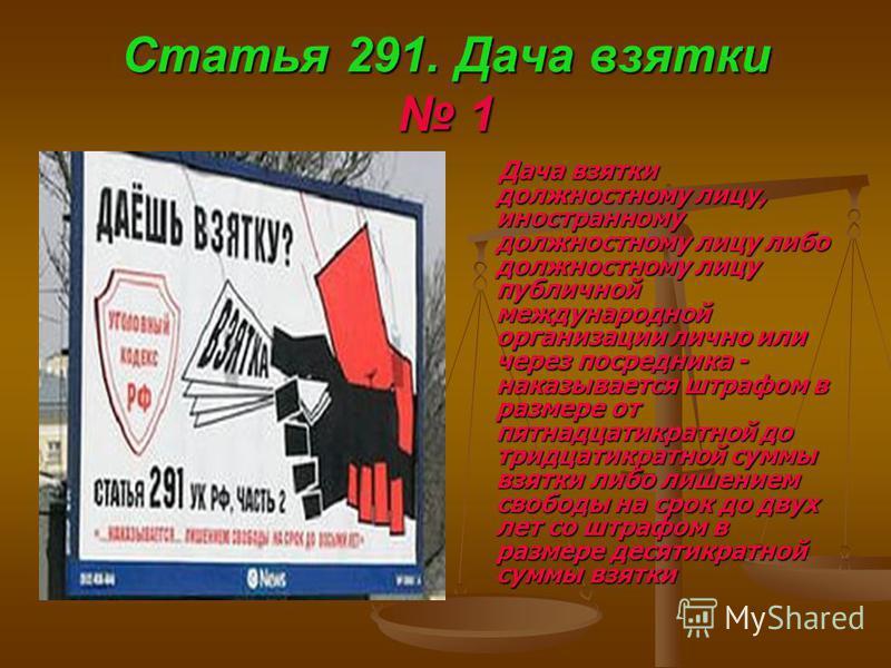 Статья 291. Дача взятки 1 Дача взятки должностному лицу, иностранному должностному лицу либо должностному лицу публичной международной организации лично или через посредника - наказывается штрафом в размере от пятнадцатикратной до тридцатикратной сум