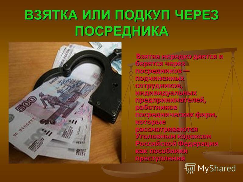 ВЗЯТКА ИЛИ ПОДКУП ЧЕРЕЗ ПОСРЕДНИКА Взятка нередко дается и берется через посредников подчиненных сотрудников, индивидуальных предпринимателей, работников посреднических фирм, которые рассматриваются Уголовным кодексом Российской Федерации как пособни