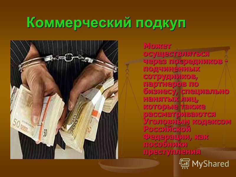 Коммерческий подкуп Может осуществляться через посредников - подчиненных сотрудников, партнеров по бизнесу, специально нанятых лиц, которые также рассматриваются Уголовным кодексом Российской Федерации, как пособники преступления Может осуществляться