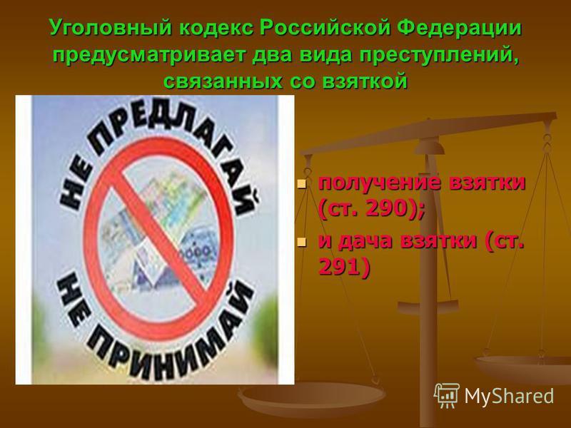 Уголовный кодекс Российской Федерации предусматривает два вида преступлений, связанных со взяткой получение взятки (ст. 290); и дача взятки (ст. 291)