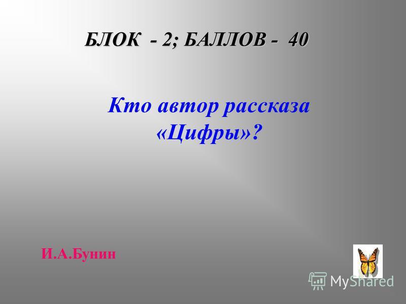 БЛОК - 2; БАЛЛОВ - 40 Кто автор рассказа «Цифры»? И.А.Бунин