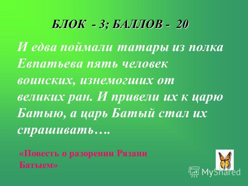 БЛОК - 3; БАЛЛОВ - 20 И едва поймали татары из полка Евпатьева пять человек воинских, изнемогших от великих ран. И привели их к царю Батыю, а царь Батый стал их спрашивать…. «Повесть о разорении Рязани Батыем»