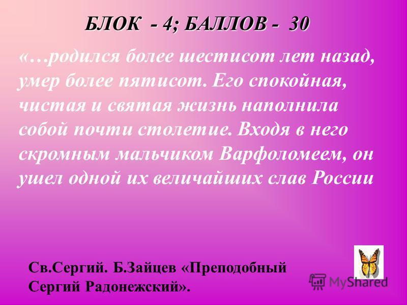 БЛОК - 4; БАЛЛОВ - 30 «…родился более шестисот лет назад, умер более пятисот. Его спокойная, чистая и святая жизнь наполнила собой почти столетие. Входя в него скромным мальчиком Варфоломеем, он ушел одной их величайших слав России Св.Сергий. Б.Зайце