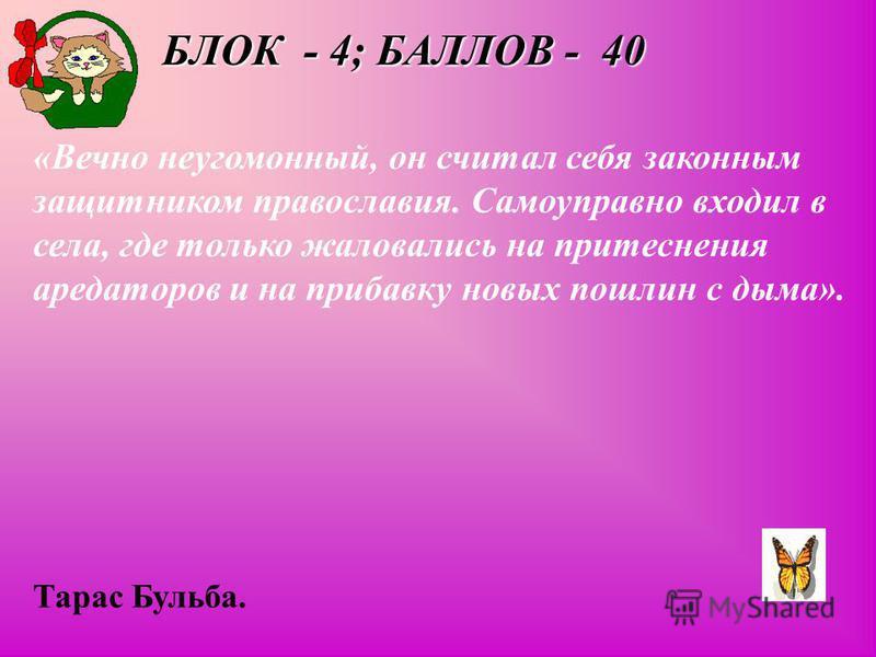 БЛОК - 4; БАЛЛОВ - 40 «Вечно неугомонный, он считал себя законным защитником православия. Самоуправно входил в села, где только жаловались на притеснения арендаторов и на прибавку новых пошлин с дыма». Тарас Бульба.