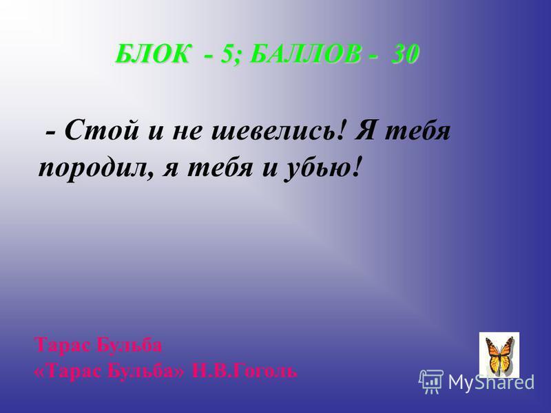 БЛОК - 5; БАЛЛОВ - 30 - Стой и не шевелись! Я тебя породил, я тебя и убью! Тарас Бульба «Тарас Бульба» Н.В.Гоголь