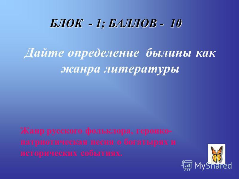 БЛОК - 1; БАЛЛОВ - 10 Дайте определение былины как жанра литературы Жанр русского фольклора, героико- патриотическая песня о богатырях и исторических событиях.
