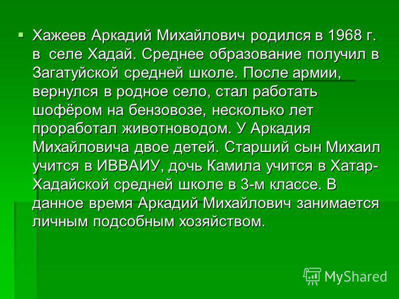 Хажеев Аркадий Михайлович родился в 1968 г. в селе Хадай. Среднее образование получил в Загатуйской средней школе. После армии, вернулся в родное село, стал работать шофёром на бензовозе, несколько лет проработал животноводом. У Аркадия Михайловича д