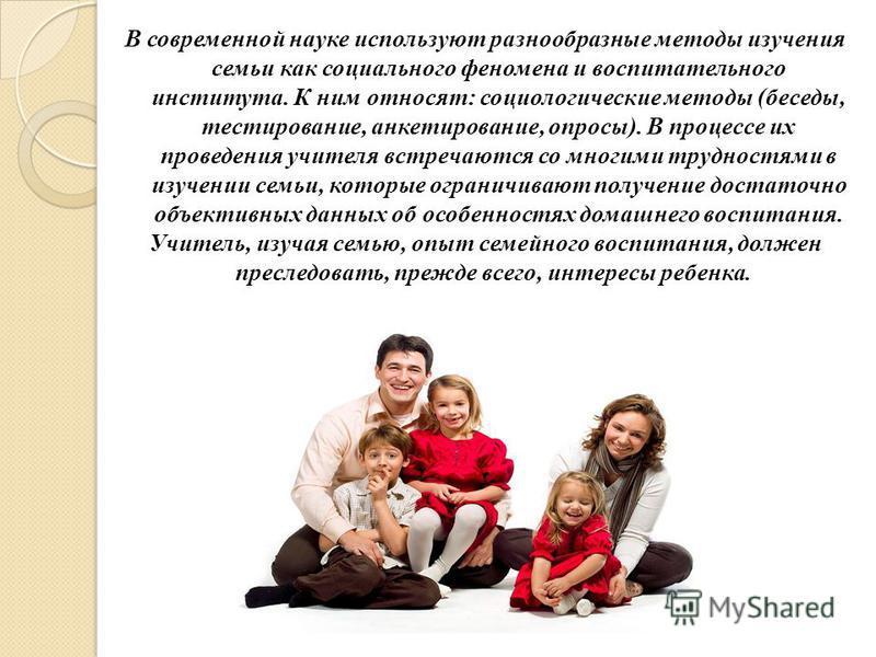 В современной науке используют разнообразные методы изучения семьи как социального феномена и воспитательного института. К ним относят: социологические методы (беседы, тестирование, анкетирование, опросы). В процессе их проведения учителя встречаются
