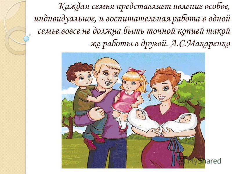 Каждая семья представляет явление особое, индивидуальное, и воспитательная работа в одной семье вовсе не должна быть точной копией такой же работы в другой. А.С.Макаренко