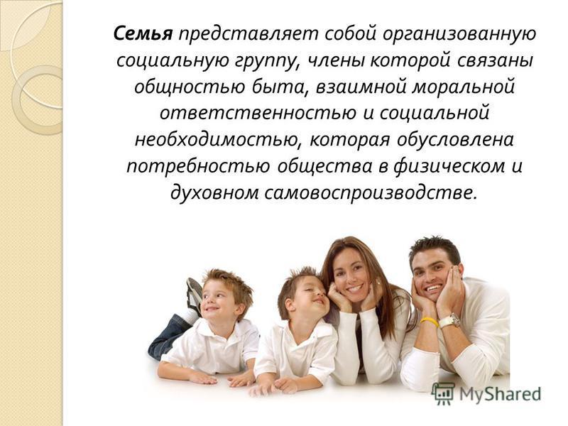 Семья представляет собой организованную социальную группу, члены которой связаны общностью быта, взаимной моральной ответственностью и социальной необходимостью, которая обусловлена потребностью общества в физическом и духовном самовоспроизводстве.