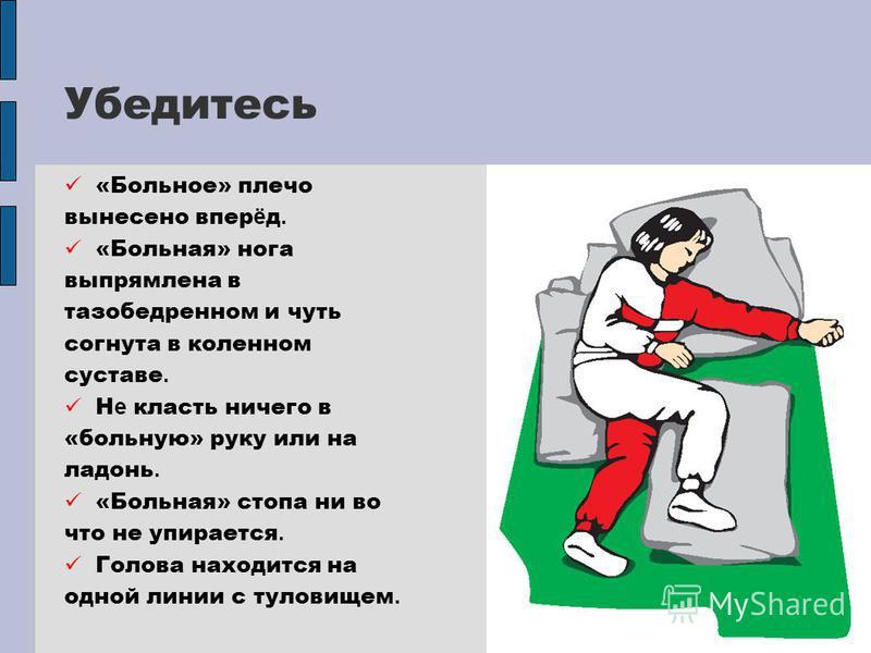 Убедитесь «Больное» плечо вынесено впер ё д. «Больная» нога выпрямлена в тазобедренном и чуть согнута в коленном суставе. Н е класть ничего в «больную» руку или на ладонь. «Больная» стопа ни во что не упирается. Голова находится на одной линии с туло