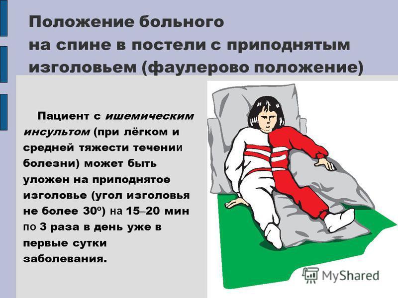 Положение больного на спине в постели с приподнятым изголовьем (фаулерово положение) Пациент с ишемическим инсультом (при лёгком и средней тяжести течения и болезни) может быть уложен на приподнятое изголовье (угол изголовья не более 30º) на 15 – 20