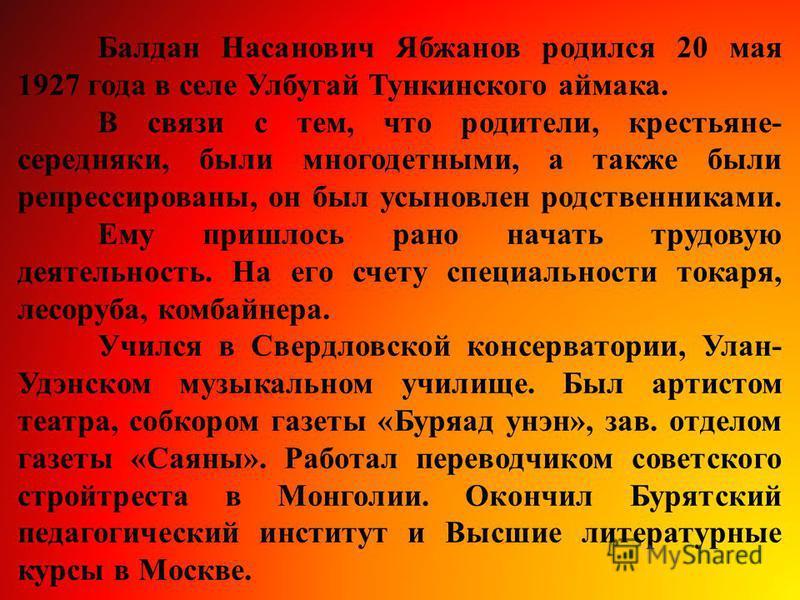Балдан Насанович Ябжанов родился 20 мая 1927 года в селе Улбугай Тункинского аймака. В связи с тем, что родители, крестьяне- середняки, были многодетными, а также были репрессированы, он был усыновлен родственниками. Ему пришлось рано начать трудовую